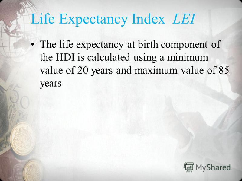 Life Expectancy Index LEI The life expectancy at birth component of the HDI is calculated using a minimum value of 20 years and maximum value of 85 years