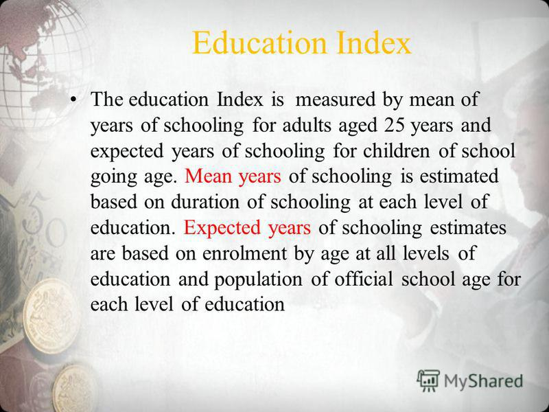 Education Index The education Index is measured by mean of years of schooling for adults aged 25 years and expected years of schooling for children of school going age. Mean years of schooling is estimated based on duration of schooling at each level