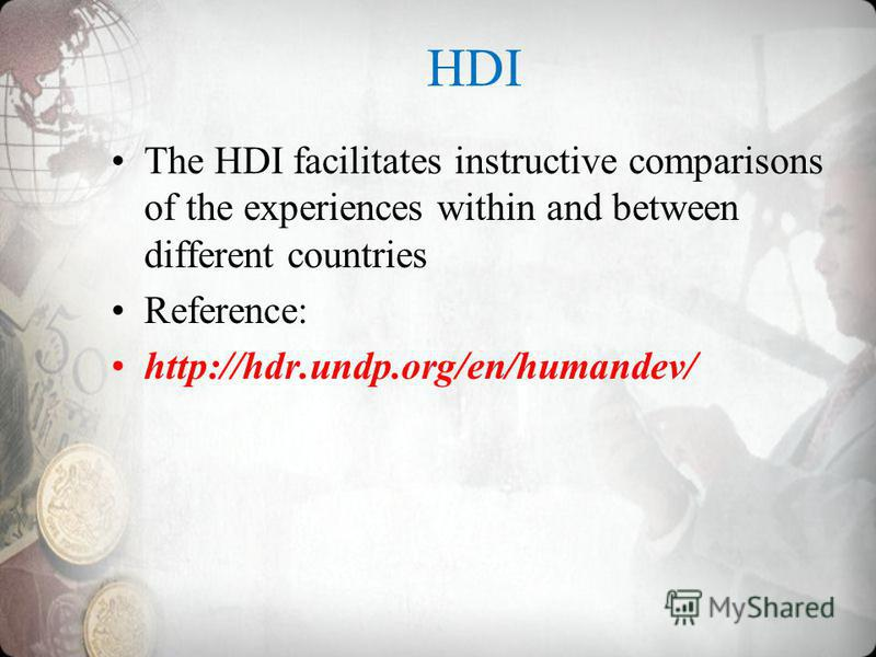 HDI The HDI facilitates instructive comparisons of the experiences within and between different countries Reference: http://hdr.undp.org/en/humandev/