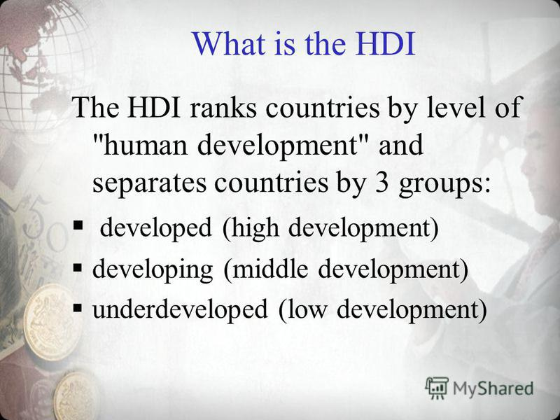 What is the HDI The HDI ranks countries by level of human development and separates countries by 3 groups: developed (high development) developing (middle development) underdeveloped (low development)