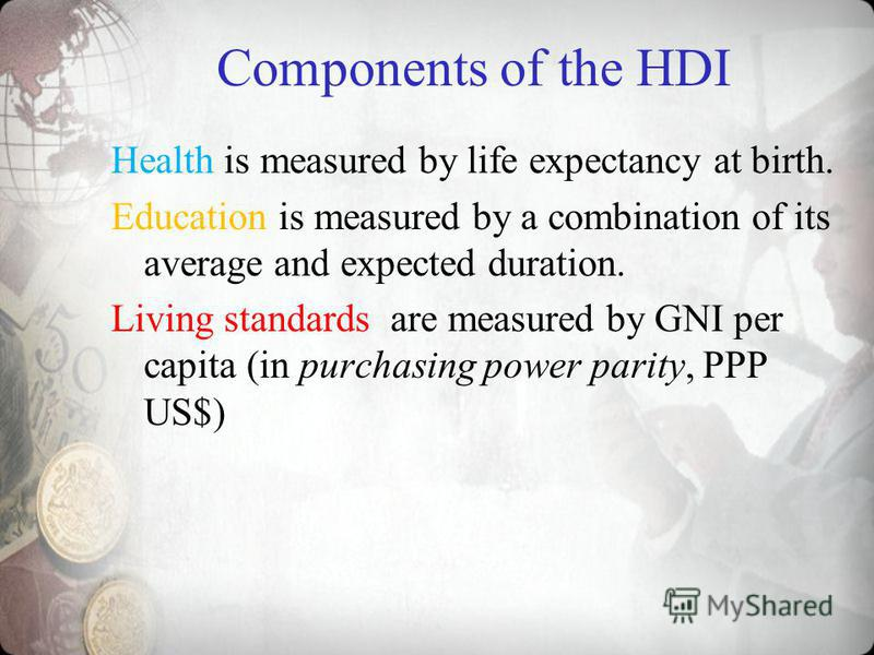 Components of the HDI Health is measured by life expectancy at birth. Education is measured by a combination of its average and expected duration. Living standards are measured by GNI per capita (in purchasing power parity, PPP US$)