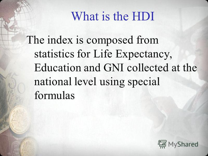 What is the HDI The index is composed from statistics for Life Expectancy, Education and GNI collected at the national level using special formulas