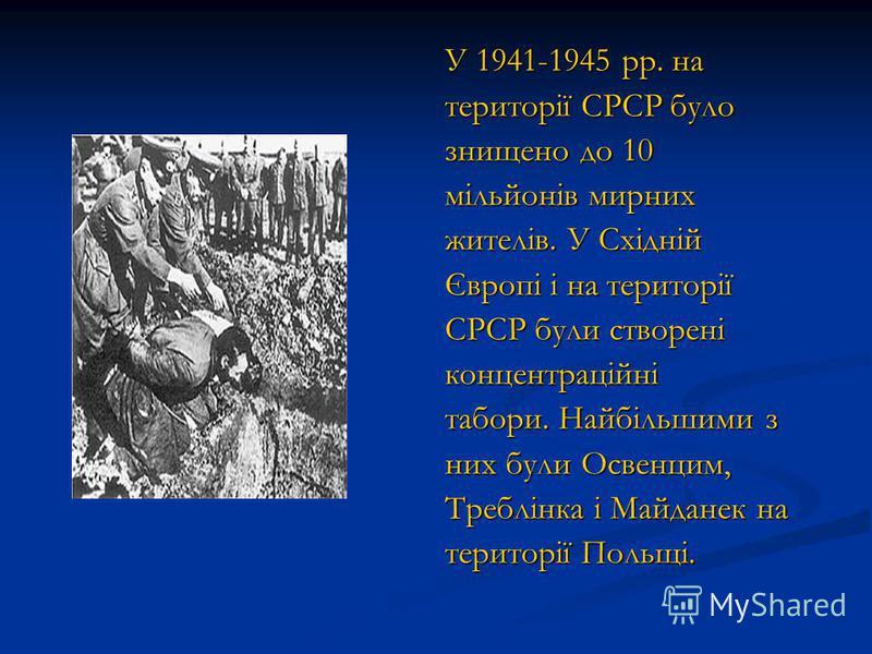 У 1941-1945 рр. на території СРСР було знищено до 10 мільйонів мирних жителів. У Східній Європі і на території СРСР були створені концентраційні табори. Найбільшими з них були Освенцим, Треблінка і Майданек на території Польщі.