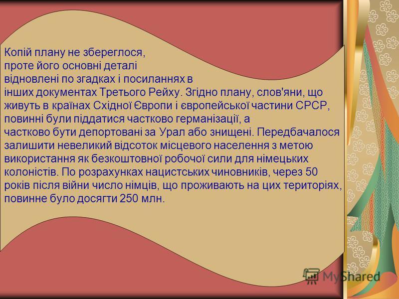 Копій плану не збереглося, проте його основні деталі відновлені по згадках і посиланнях в інших документах Третього Рейху. Згідно плану, слов'яни, що живуть в країнах Східної Європи і європейської частини СРСР, повинні були піддатися частково германі