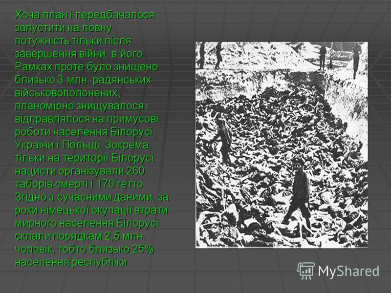 Хоча план і передбачалося запустити на повну потужність тільки після завершення війни, в його Рамках проте було знищено близько 3 млн. радянських військовополонених, планомірно знищувалося і відправлялося на примусові роботи населення Білорусі, Украї
