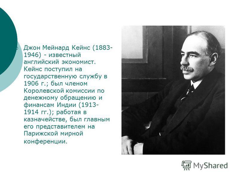 Джон Мейнард Кейнс (1883- 1946) - известный английский экономист. Кейнс поступил на государственную службу в 1906 г.; был членом Королевской комиссии по денежному обращению и финансам Индии (1913- 1914 гг.); работая в казначействе, был главным его пр
