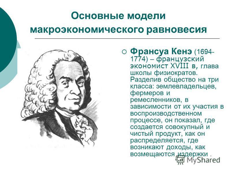 Основные модели макроэкономического равновесия Франсуа Кенэ (1694- 1774) – французский экономист XVIII в, глава школы физиократов. Разделив общество на три класса: землевладельцев, фермеров и ремесленников, в зависимости от их участия в воспроизводст