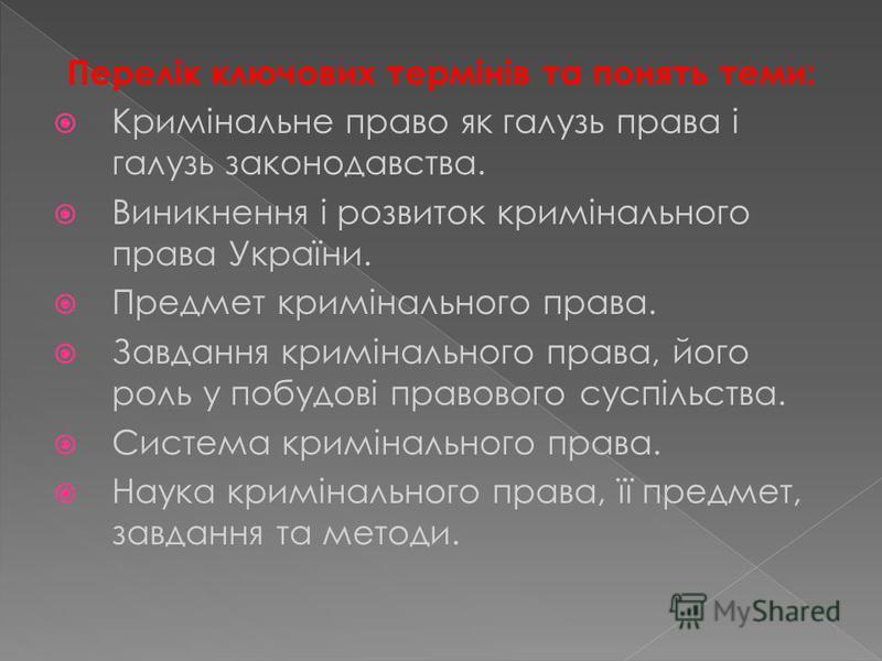 Перелік ключових термінів та понять теми: Кримінальне право як галузь права і галузь законодавства. Виникнення і розвиток кримінального права України. Предмет кримінального права. Завдання кримінального права, його роль у побудові правового суспільст