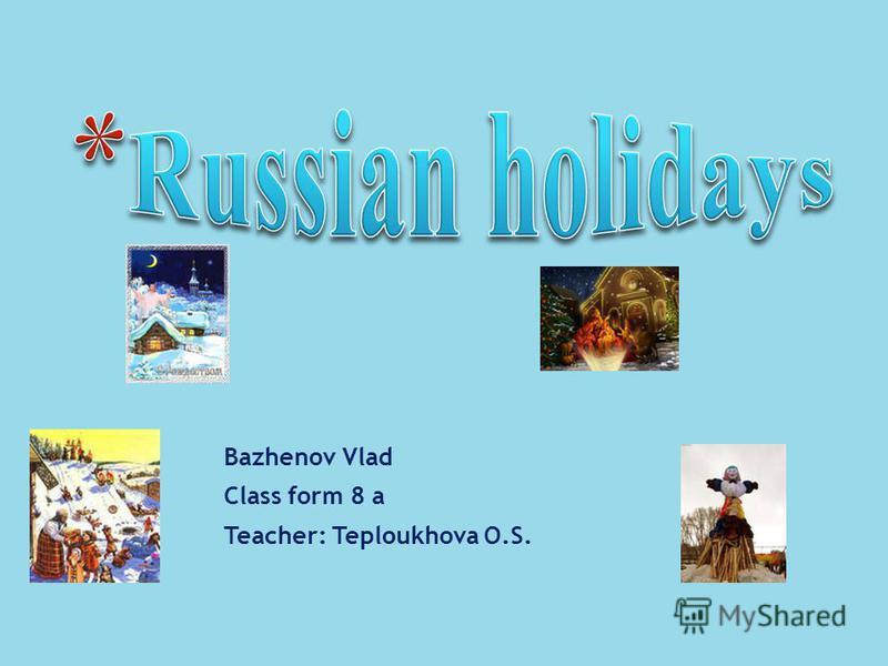Bazhenov Vlad Class form 8 a Teacher: Teploukhova O.S.