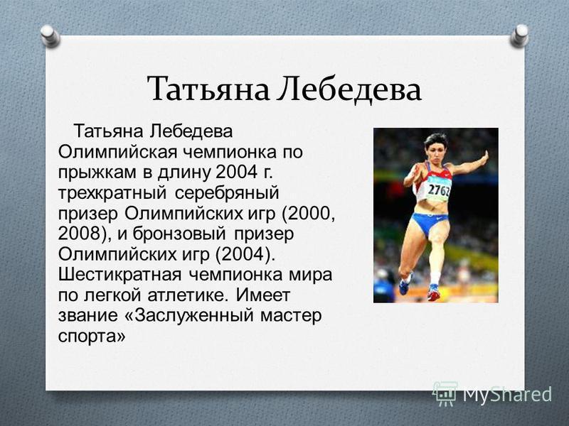 Татьяна Лебедева Татьяна Лебедева Олимпийская чемпионка по прыжкам в длину 2004 г. трехкратный серебряный призер Олимпийских игр (2000, 2008), и бронзовый призер Олимпийских игр (2004). Шестикратная чемпионка мира по легкой атлетике. Имеет звание « З