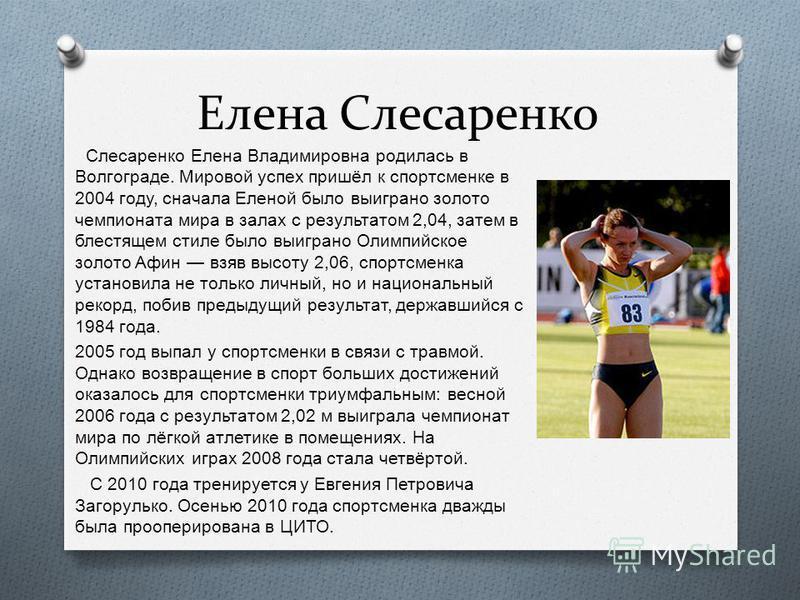 Елена Слесаренко Слесаренко Елена Владимировна родилась в Волгограде. Мировой успех пришёл к спортсменке в 2004 году, сначала Еленой было выиграно золото чемпионата мира в залах с результатом 2,04, затем в блестящем стиле было выиграно Олимпийское зо