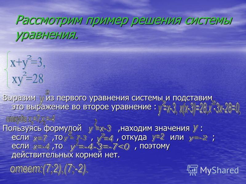 Рассмотрим пример решения системы уравнения. Выразим из первого уравнения системы и подставим это выражение во второе уравнение : Пользуясь формулой,находим значения : если,то,, откуда или ; если,то, поэтому действительных корней нет.