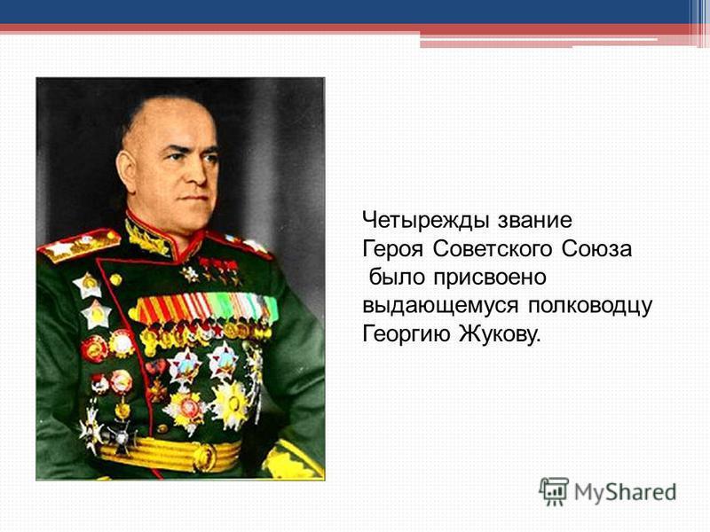Четырежды звание Героя Советского Союза было присвоено выдающемуся полководцу Георгию Жукову.