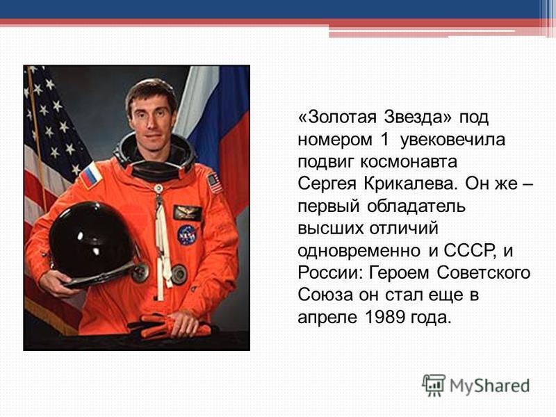 «Золотая Звезда» под номером 1 увековечила подвиг космонавта Сергея Крикалева. Он же – первый обладатель высших отличий одновременно и СССР, и России: Героем Советского Союза он стал еще в апреле 1989 года.