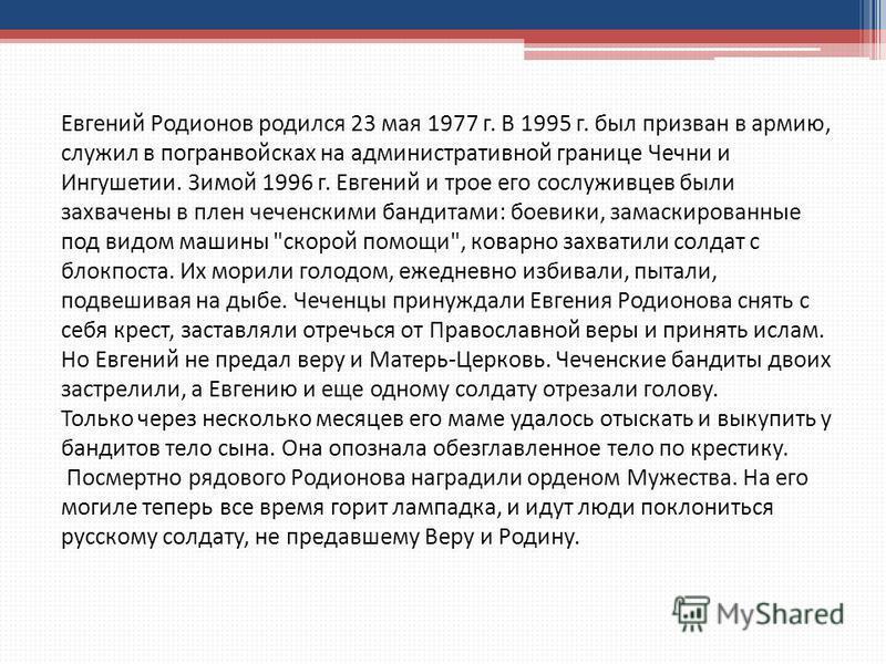 Евгений Родионов родился 23 мая 1977 г. В 1995 г. был призван в армию, служил в погранвойсках на административной границе Чечни и Ингушетии. Зимой 1996 г. Евгений и трое его сослуживцев были захвачены в плен чеченскими бандитами: боевики, замаскирова