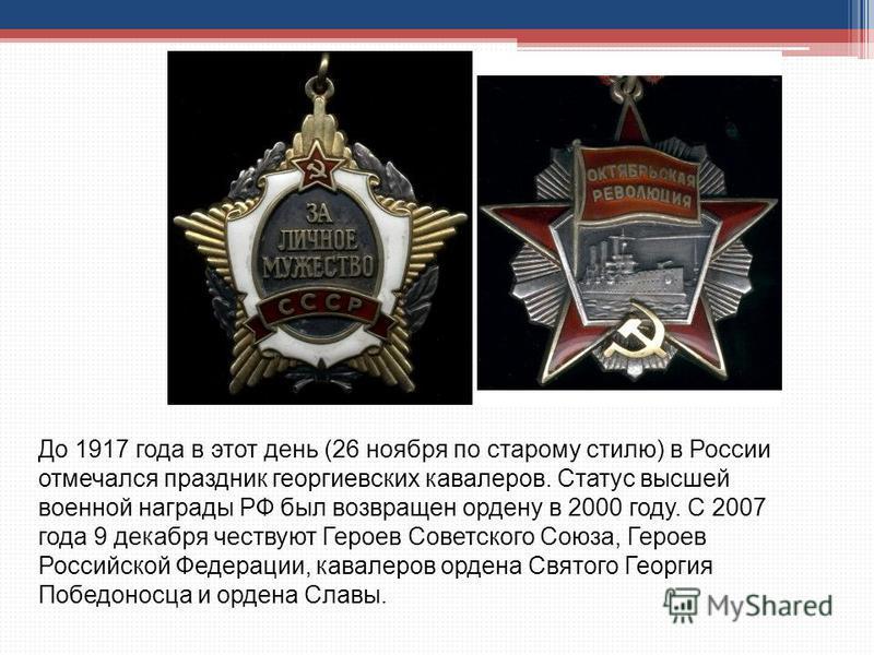 До 1917 года в этот день (26 ноября по старому стилю) в России отмечался праздник георгиевских кавалеров. Статус высшей военной награды РФ был возвращен ордену в 2000 году. С 2007 года 9 декабря чествуют Героев Советского Союза, Героев Российской Фед