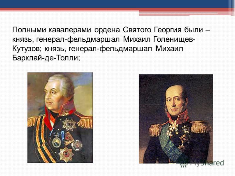Полными кавалерами ордена Святого Георгия были – князь, генерал-фельдмаршал Михаил Голенищев- Кутузов; князь, генерал-фельдмаршал Михаил Барклай-де-Толли;