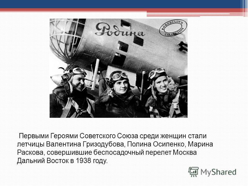 Первыми Героями Советского Союза среди женщин стали летчицы Валентина Гризодубова, Полина Осипенко, Марина Раскова, совершившие беспосадочный перелет Москва Дальний Восток в 1938 году.