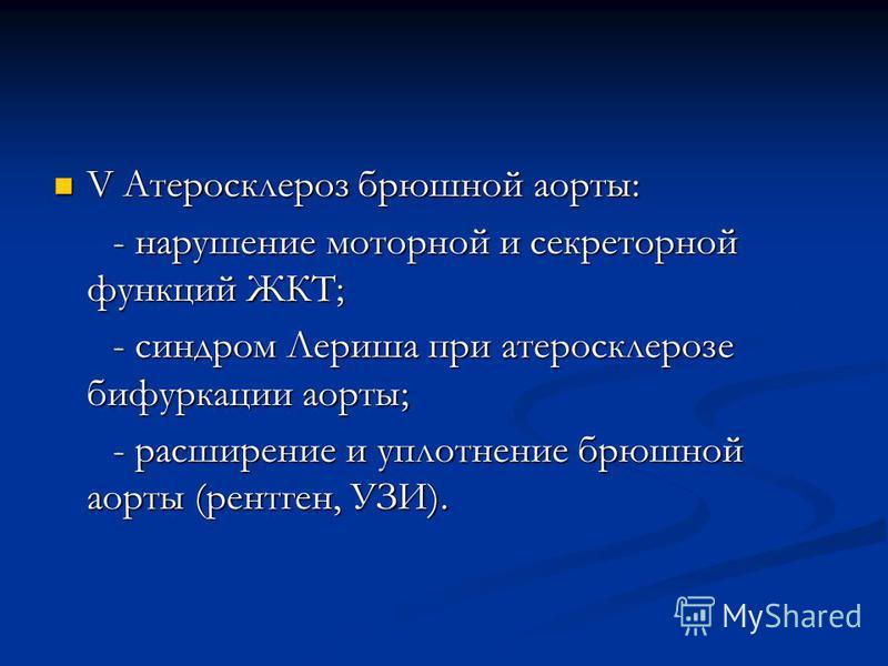 V Атеросклероз брюшной аорты: V Атеросклероз брюшной аорты: - нарушение моторной и секреторной функций ЖКТ; - нарушение моторной и секреторной функций ЖКТ; - синдром Лериша при атеросклерозе бифуркации аорты; - синдром Лериша при атеросклерозе бифурк