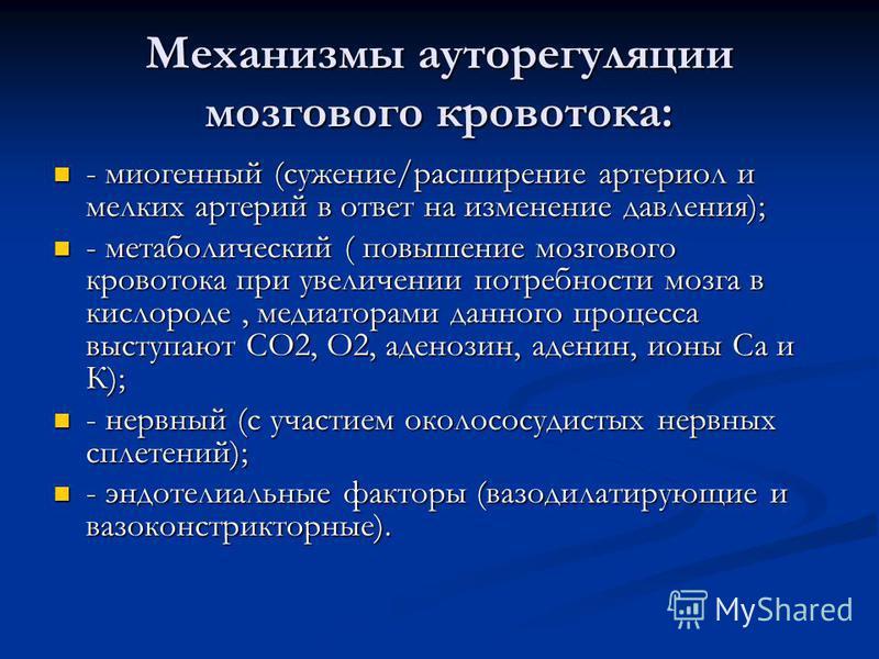 Механизмы ауторегуляции мозгового кровотока: - миогенный (сужение/расширение артериол и мелких артерий в ответ на изменение давления); - миогенный (сужение/расширение артериол и мелких артерий в ответ на изменение давления); - метаболический ( повыше