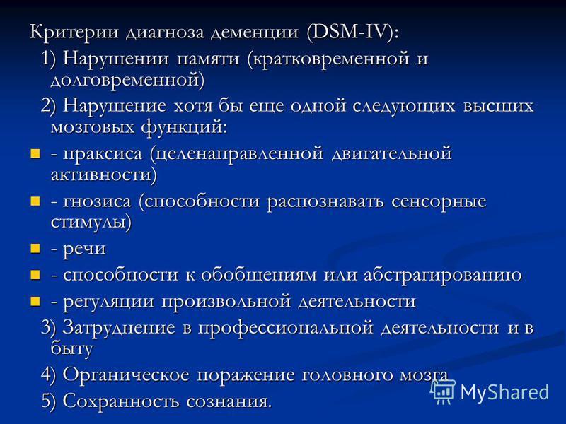 Критерии диагноза деменции (DSM-IV): 1) Нарушении памяти (кратковременной и долговременной) 1) Нарушении памяти (кратковременной и долговременной) 2) Нарушение хотя бы еще одной следующих высших мозговых функций: 2) Нарушение хотя бы еще одной следую