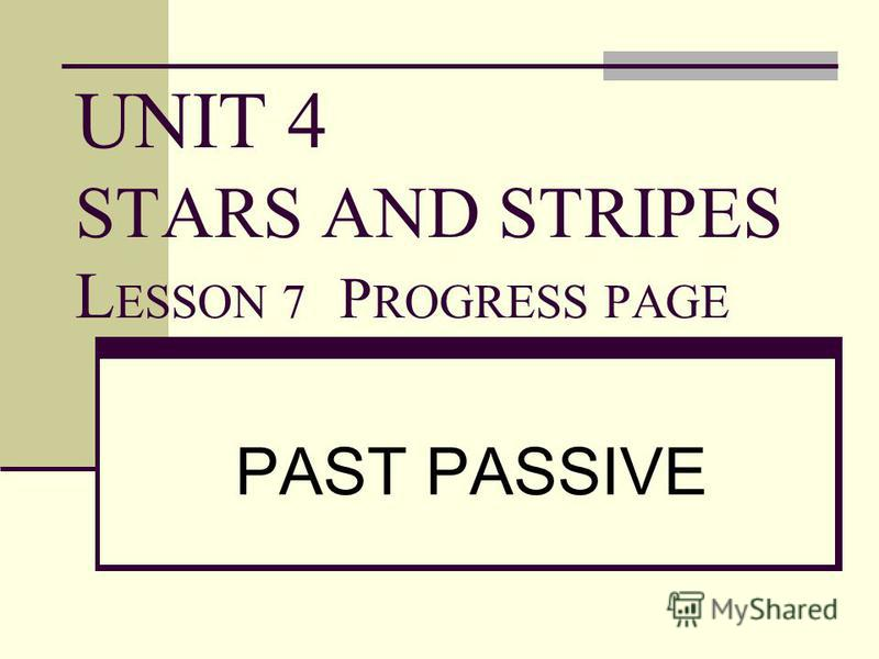 UNIT 4 STARS AND STRIPES L ESSON 7 P ROGRESS PAGE PAST PASSIVE