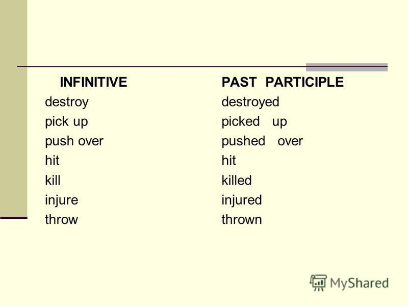 INFINITIVE destroy pick up push over hit kill injure throw PAST PARTICIPLE destroyed picked up pushed over hit killed injured thrown