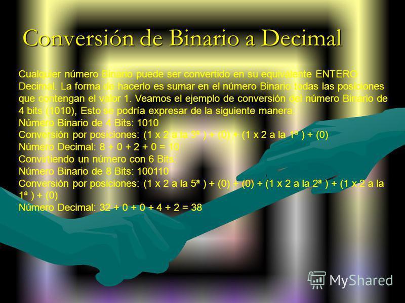 Cualquier número Binario puede ser convertido en su equivalente ENTERO Decimal. La forma de hacerlo es sumar en el número Binario todas las posiciones que contengan el valor 1. Veamos el ejemplo de conversión del número Binario de 4 bits (1010), Esto