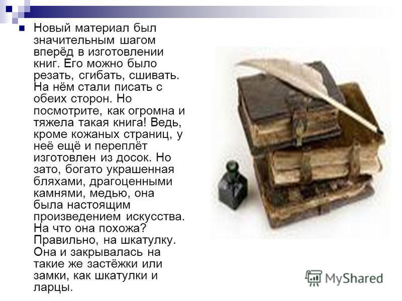 Новый материал был значительным шагом вперёд в изготовлении книг. Его можно было резать, сгибать, сшивать. На нём стали писать с обеих сторон. Но посмотрите, как огромна и тяжела такая книга! Ведь, кроме кожаных страниц, у неё ещё и переплёт изготовл