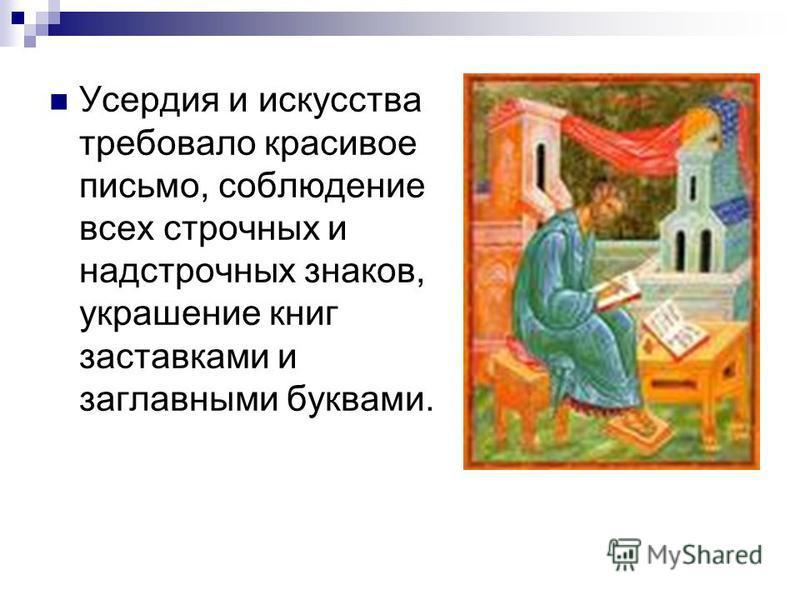 Усердия и искусства требовало красивое письмо, соблюдение всех строчных и надстрочных знаков, украшение книг заставками и заглавными буквами.