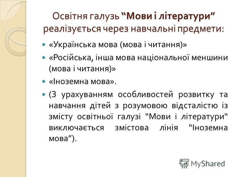 Освітня галузь Мови і літератури реалізується через навчальні предмети : « Українська мова ( мова і читання )» « Російська, інша мова національної меншини ( мова і читання )» « Іноземна мова ». ( З урахуванням особливостей розвитку та навчання дітей