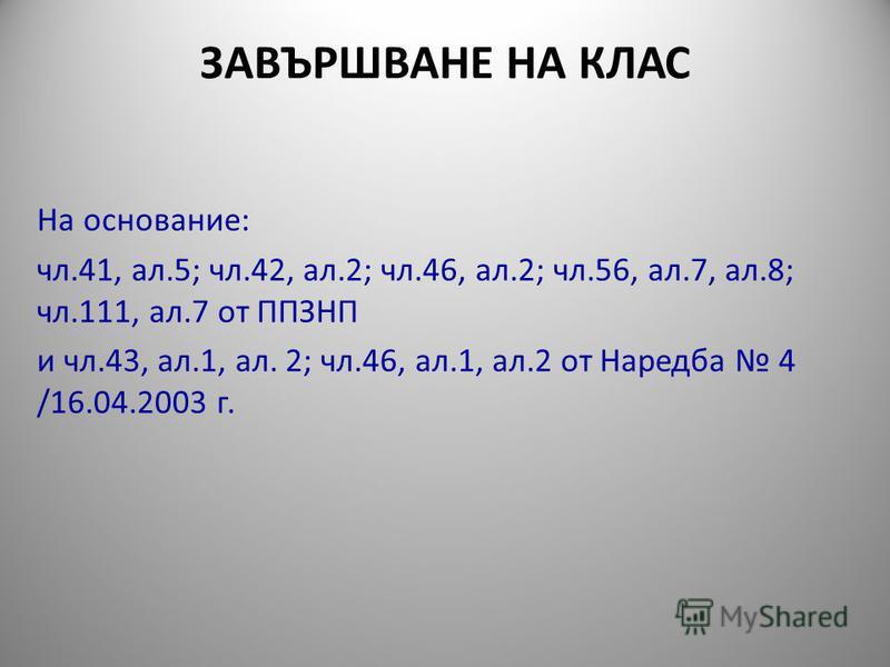 ЗАВЪРШВАНЕ НА КЛАС На основание: чл.41, ал.5; чл.42, ал.2; чл.46, ал.2; чл.56, ал.7, ал.8; чл.111, ал.7 от ППЗНП и чл.43, ал.1, ал. 2; чл.46, ал.1, ал.2 от Наредба 4 /16.04.2003 г.