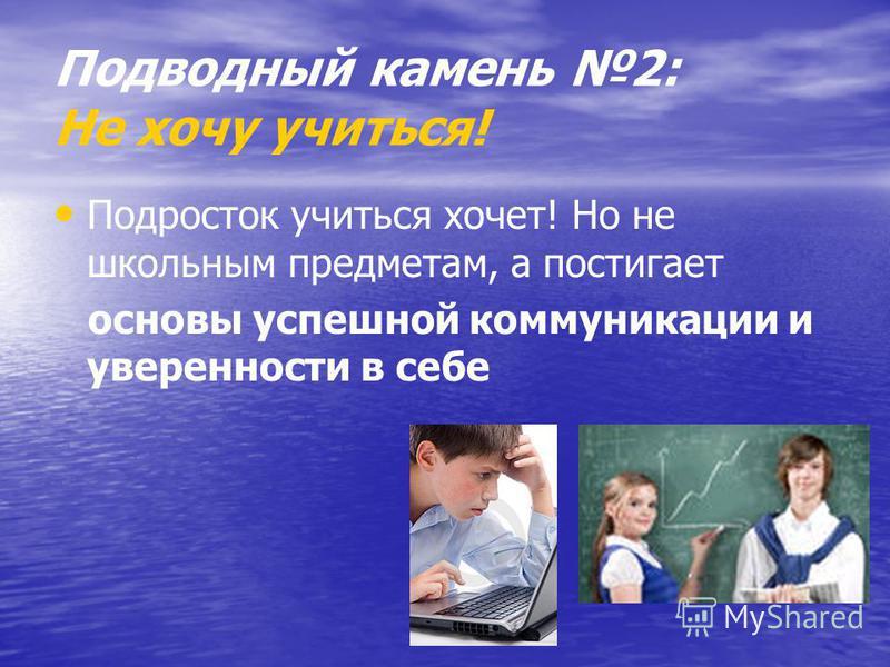Подводный камень 2: Не хочу учиться! Подросток учиться хочет! Но не школьным предметам, а постигает основы успешной коммуникации и уверенности в себе
