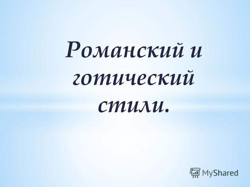 Романский и готический стили.