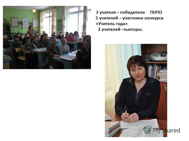 2 учителя – победители ПНПО 5 учителей – участники конкурса «Учитель года» 2 учителей –тьюторы.