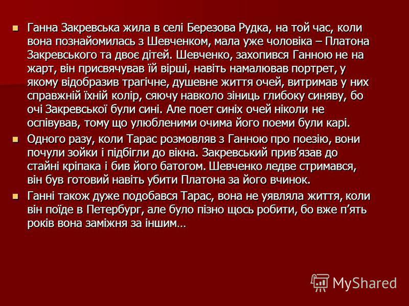 Ганна Закревська жила в селі Березова Рудка, на той час, коли вона познайомилась з Шевченком, мала уже чоловіка – Платона Закревського та двоє дітей. Шевченко, захопився Ганною не на жарт, він присвячував їй вірші, навіть намалював портрет, у якому в