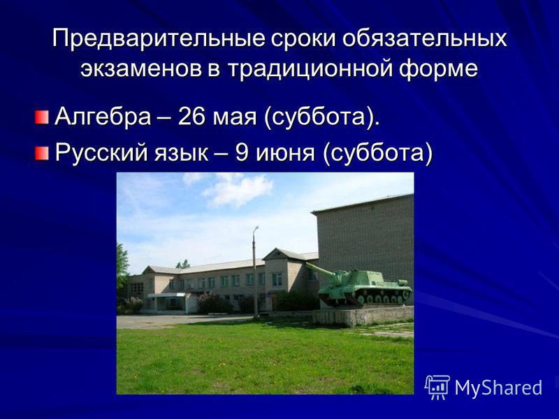 Предварительные сроки обязательных экзаменов в тратицииионной форме Алгебра – 26 мая (суббота). Русский язык – 9 июня (суббота)