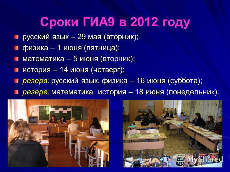 Сроки ГИА9 в 2012 году русский язык – 29 мая (вторник); физика – 1 июня (пятница); математика – 5 июня (вторник); история – 14 июня (четверг); резерв: русский язык, физика – 16 июня (суббота); резерв: математика, история – 18 июня (понедельник).