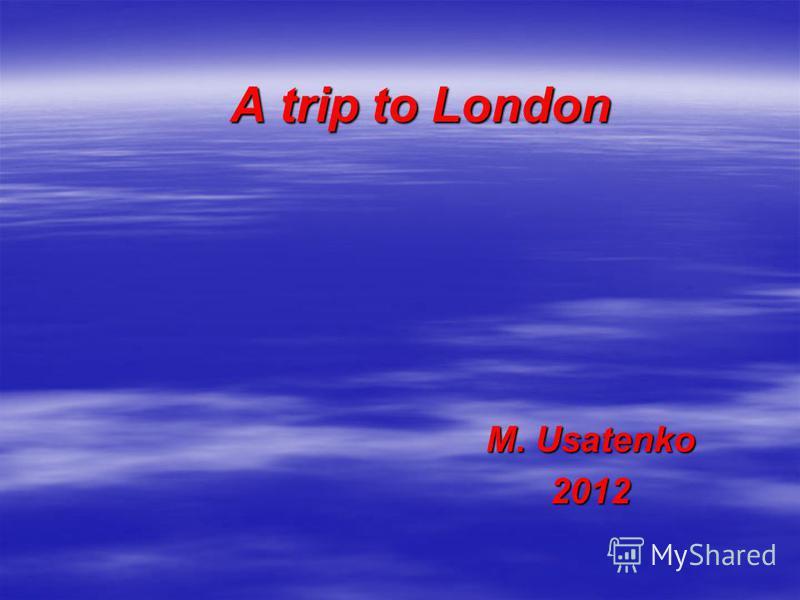 A trip to London M. Usatenko 2012