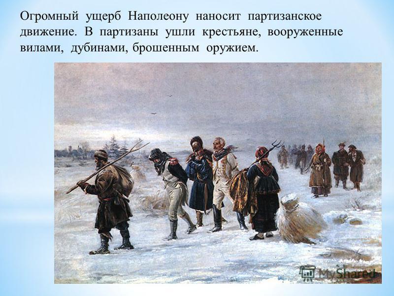 Огромный ущерб Наполеону наносит партизанское движение. В партизаны ушли крестьяне, вооруженные вилами, дубинами, брошенным оружием.