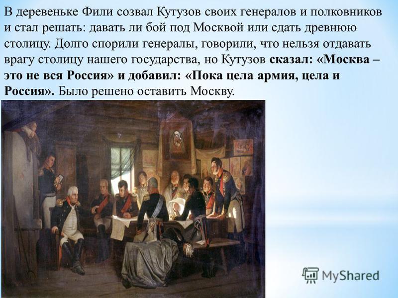 В деревеньке Фили созвал Кутузов своих генералов и полковников и стал решать: давать ли бой под Москвой или сдать древнюю столицу. Долго спорили генералы, говорили, что нельзя отдавать врагу столицу нашего государства, но Кутузов сказал: «Москва – эт