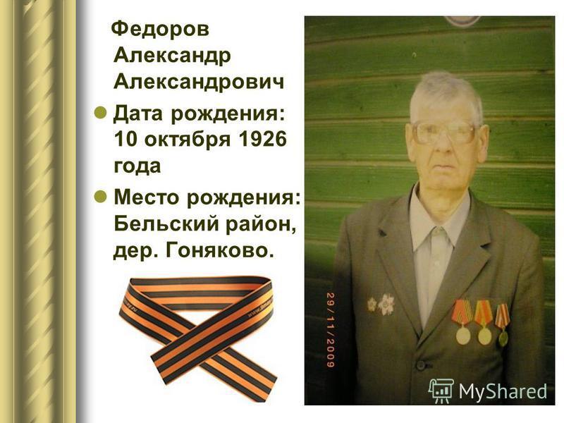 Федоров Александр Александрович Дата рождения: 10 октября 1926 года Место рождения: Бельский район, дер. Гоняково.
