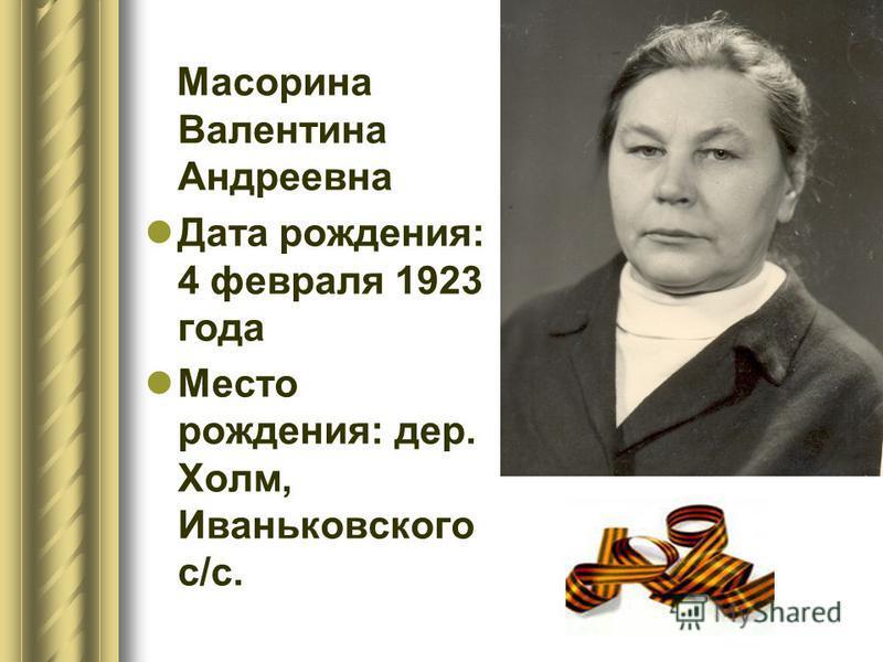 Масорина Валентина Андреевна Дата рождения: 4 февраля 1923 года Место рождения: дер. Холм, Иваньковского с/с.