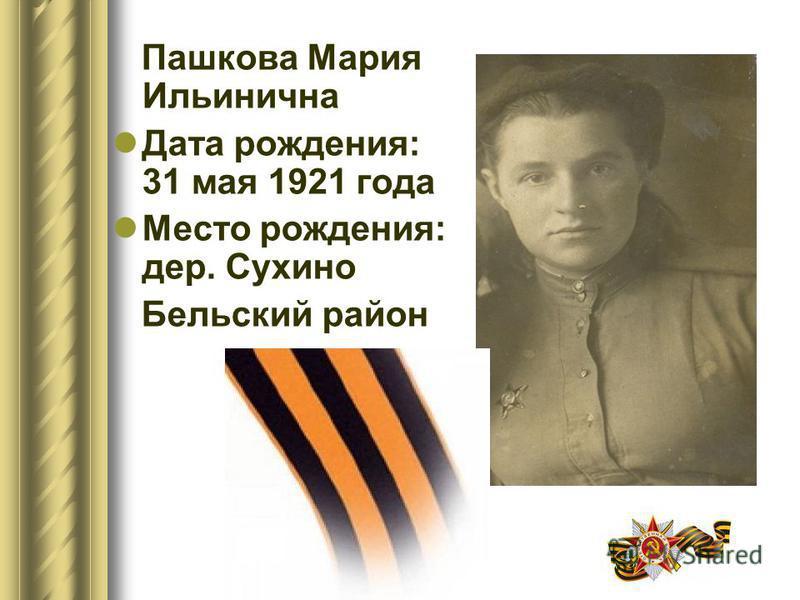 Пашкова Мария Ильинична Дата рождения: 31 мая 1921 года Место рождения: дер. Сухино Бельский район
