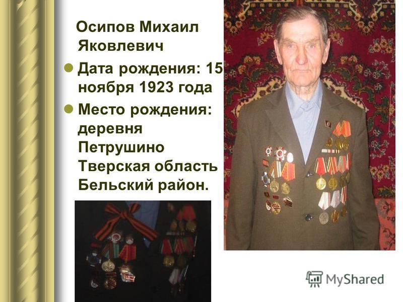 Осипов Михаил Яковлевич Дата рождения: 15 ноября 1923 года Место рождения: деревня Петрушино Тверская область Бельский район.