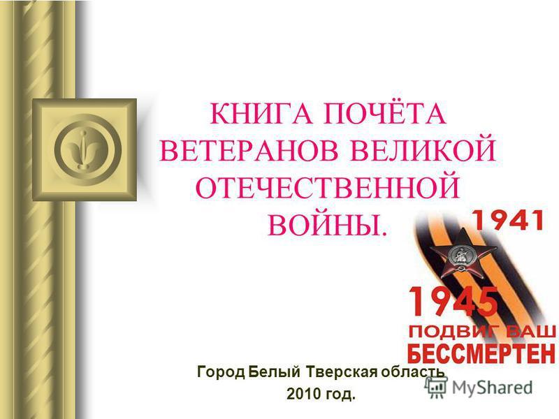 КНИГА ПОЧЁТА ВЕТЕРАНОВ ВЕЛИКОЙ ОТЕЧЕСТВЕННОЙ ВОЙНЫ. Город Белый Тверская область 2010 год.