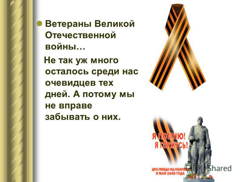 Ветераны Великой Отечественной войны… Не так уж много осталось среди нас очевидцев тех дней. А потому мы не вправе забывать о них.