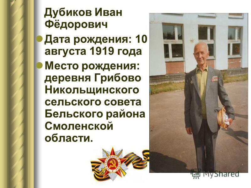 Дубиков Иван Фёдорович Дата рождения: 10 августа 1919 года Место рождения: деревня Грибово Никольщинского сельского совета Бельского района Смоленской области.