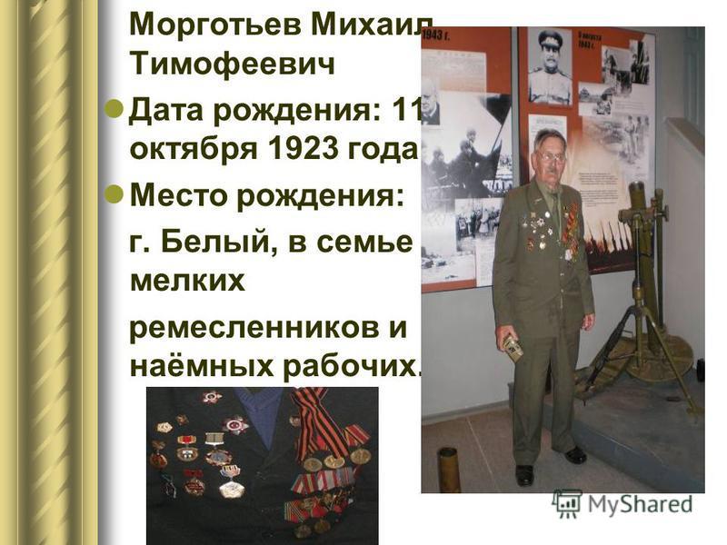 Морготьев Михаил Тимофеевич Дата рождения: 11 октября 1923 года Место рождения: г. Белый, в семье мелких ремесленников и наёмных рабочих.