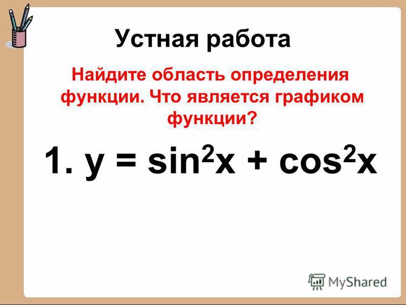 Устная работа Найдите область определения функции. Что является графиком функции? 1. y = sin 2 x + cos 2 x